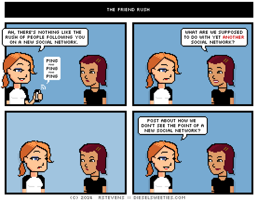 Four panel comic with two girls talking, in summary saying: What are we supposed to do with yet another social network. (pause) Post about how we don't see the point of a new social network?