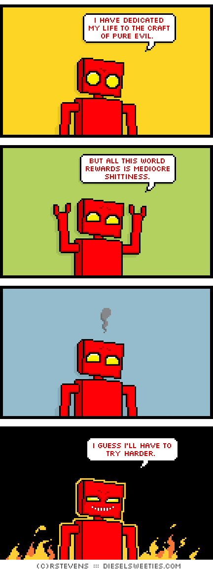 red robot : arms up flames fire : i have dedicated my life to the craft of pure evil. but all this world rewards is mediocre shittiness. i guess i'll have to try harder.