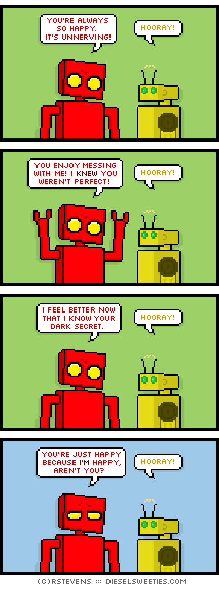 red robot, torpor : you're always so happy. it's unnerving! hooray! you enjoy messing with me! i knew you weren't perfect! hooray! i feel better now that i know your dark secret. hooray! you're just happy because i'm happy, aren't you? hooray!