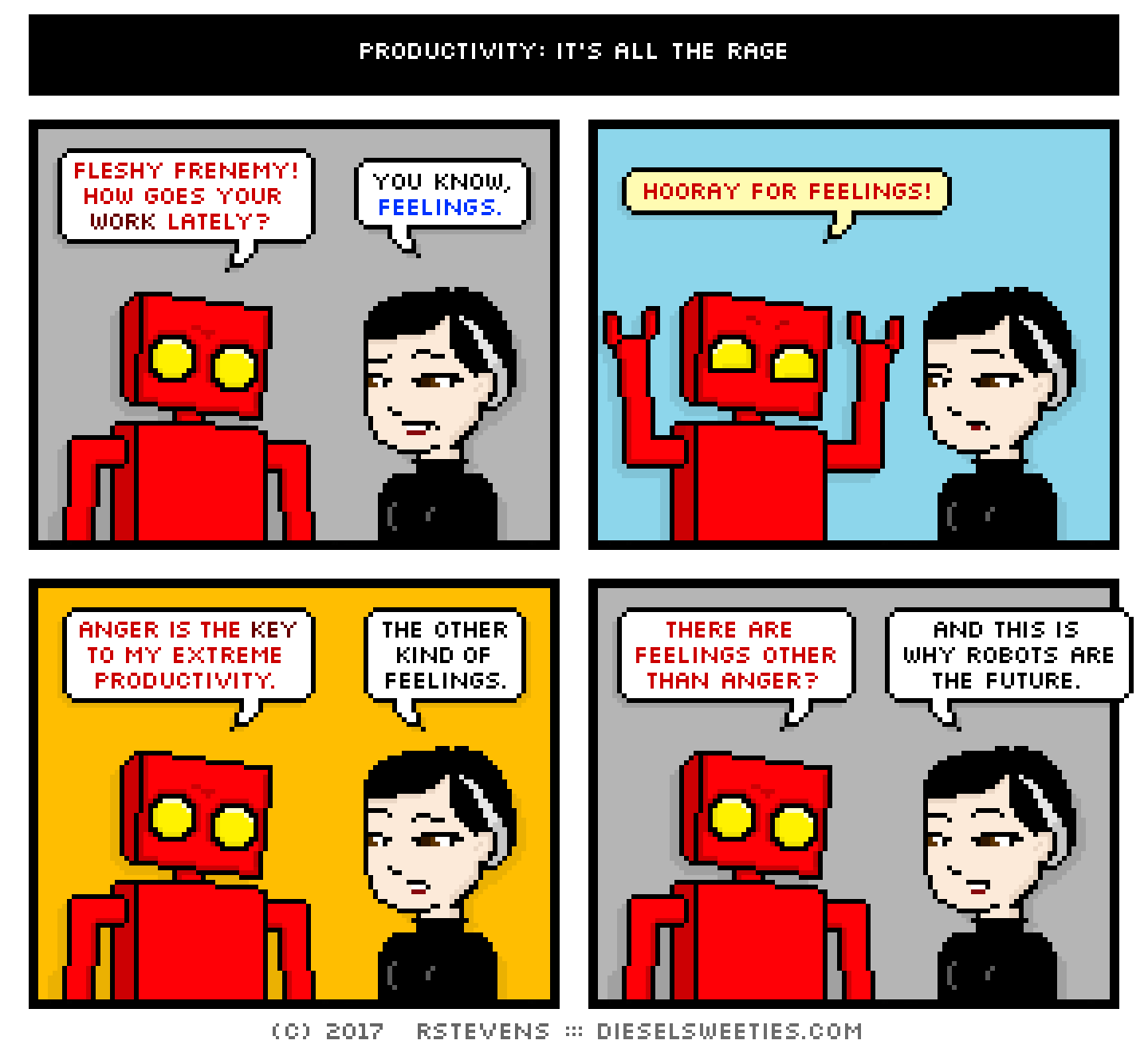red robot, pale suzie : arms up, fleshy frenemy! how goes your work lately? you know, feelings. hooray for feelings! anger is the key to my extreme productivity. the other kind of feelings. there are feelings other than anger? and this is why robots are the future.