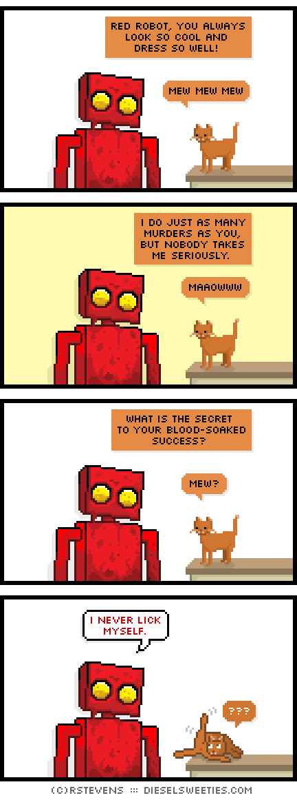 red robot, covered in blood, roger the cat, cat licking butt ass : mew mew mew red robot, you always look so cool and dress so well! i do just as many murders as you, but nobody takes me seriously maaowww what is the secret to your blood-soaked success? mew? i never lick myself. ???