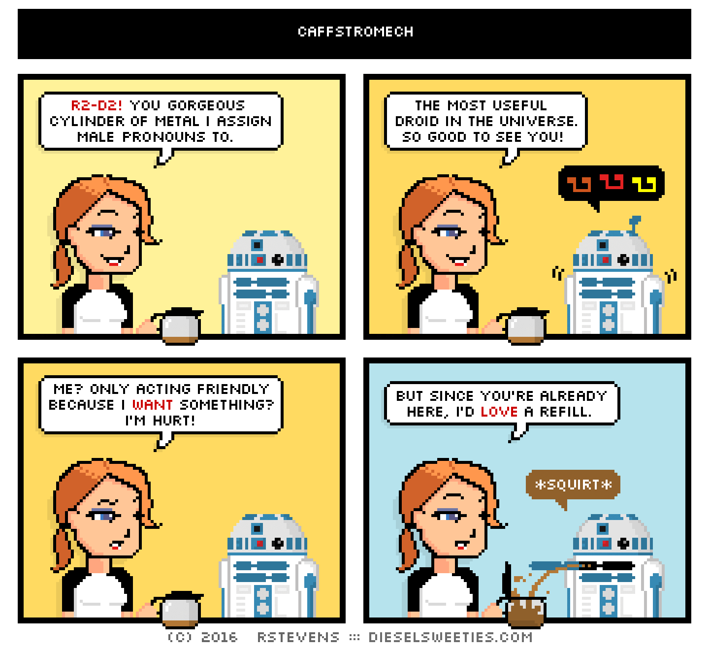 maura, holding coffee pot, r2-d2 : r2-d2! you gorgeous cylinder of metal i assign male pronouns to. the most useful droid in the universe. so good to see you! angry musical notes me? only acting friendly because i want something? i'm hurt! but since you're already here, i'd love a refill. *squirt*