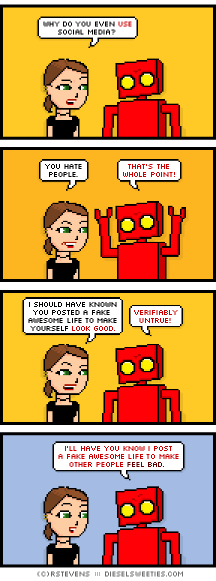 lil sis, red robot : why do you even use social media? you hate people. that's the whole point! i should have known you posted a fake awesome life to make yourself look good. verifiably untrue! i'll have you know i post a fake awesome life to make other people FEEL BAD