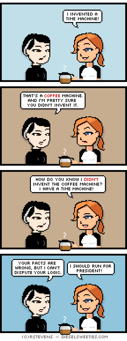 pale suzie, maura : holding coffee pot i invented a time machine! that's a coffee machine. and i'm pretty sure you didn't invent it. how do you know i didn't invent the coffee machine? i have a time machine! your facts are wrong, but i can't dispute your logic. i should run for president!