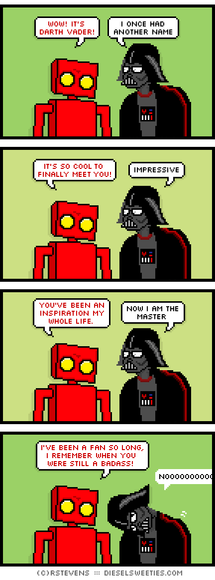 red robot, darth vader : wow! it's darth vader! i once had another name it's so cool to finally meet you! impressive you've been an inspiration my whole life. now i am the master i've been a fan so long, i remember when you were still a badass! nooooo