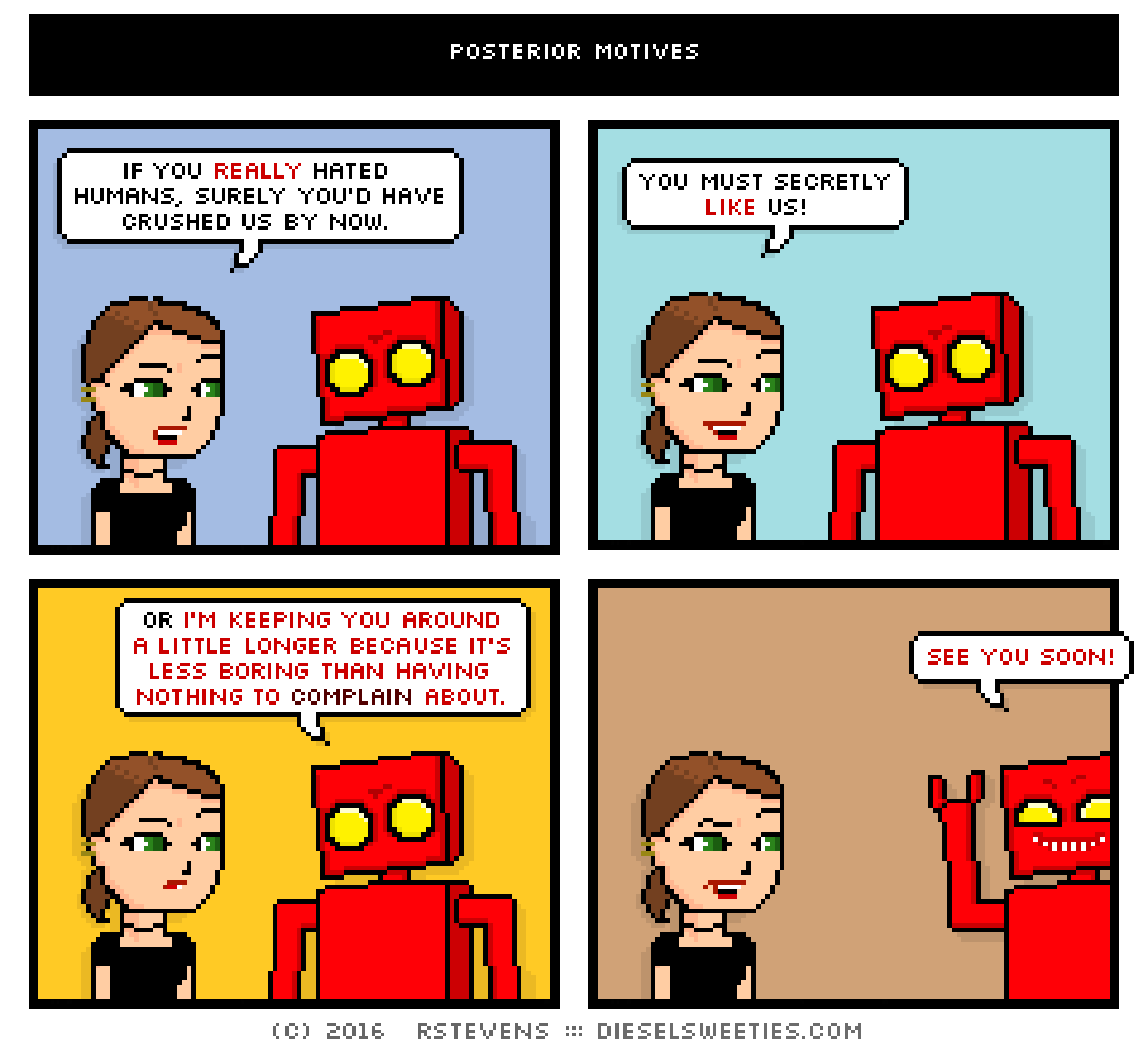 lil sis, red robot, darth vader : if you really hated humans, surely you'd have crushed us by now you must secretly like us! or i'm keeping you around a little longer because it's less boring than having nothing to complain about see you soon!